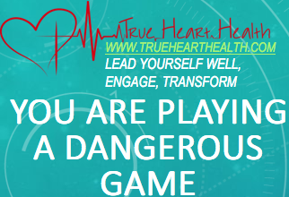 True Heart Health - You are Playing a Dangerous Game